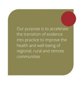 Our purpose is to accelerate the transition of evidence into practice to improve the health and wellbeing of regional, rural and remote communities.